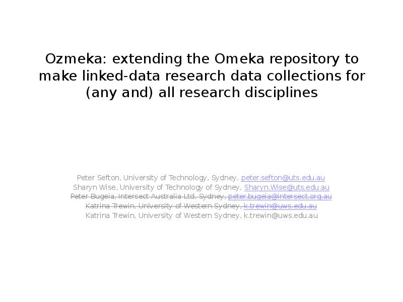 Ozmeka: extending the Omeka repository to make linked-data research  data collections for (any and) all research disciplines Peter Sefton, University of Technology, Sydney, peter.sefton@uts.edu.au Sharyn Wise, University of Technology of Sydney, Sharyn.Wise@uts.edu.au Peter Bugeia, Intersect Australia Ltd, Sydney, peter.bugeia@intersect.org.au Katrina Trewin, University of Western Sydney, k.trewin@uws.edu.au Katrina Trewin, University of Western Sydney, k.trewin@uws.edu.au