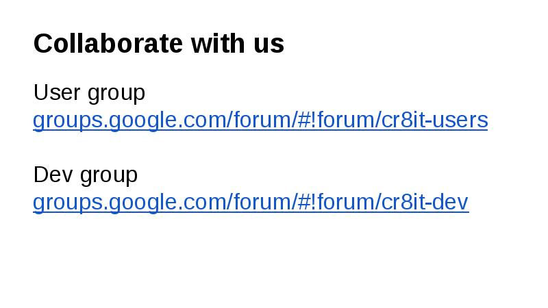 Collaborate with us User group groups.google.com/forum/#!forum/cr8it-users Dev group groups.google.com/forum/#!forum/cr8it-dev