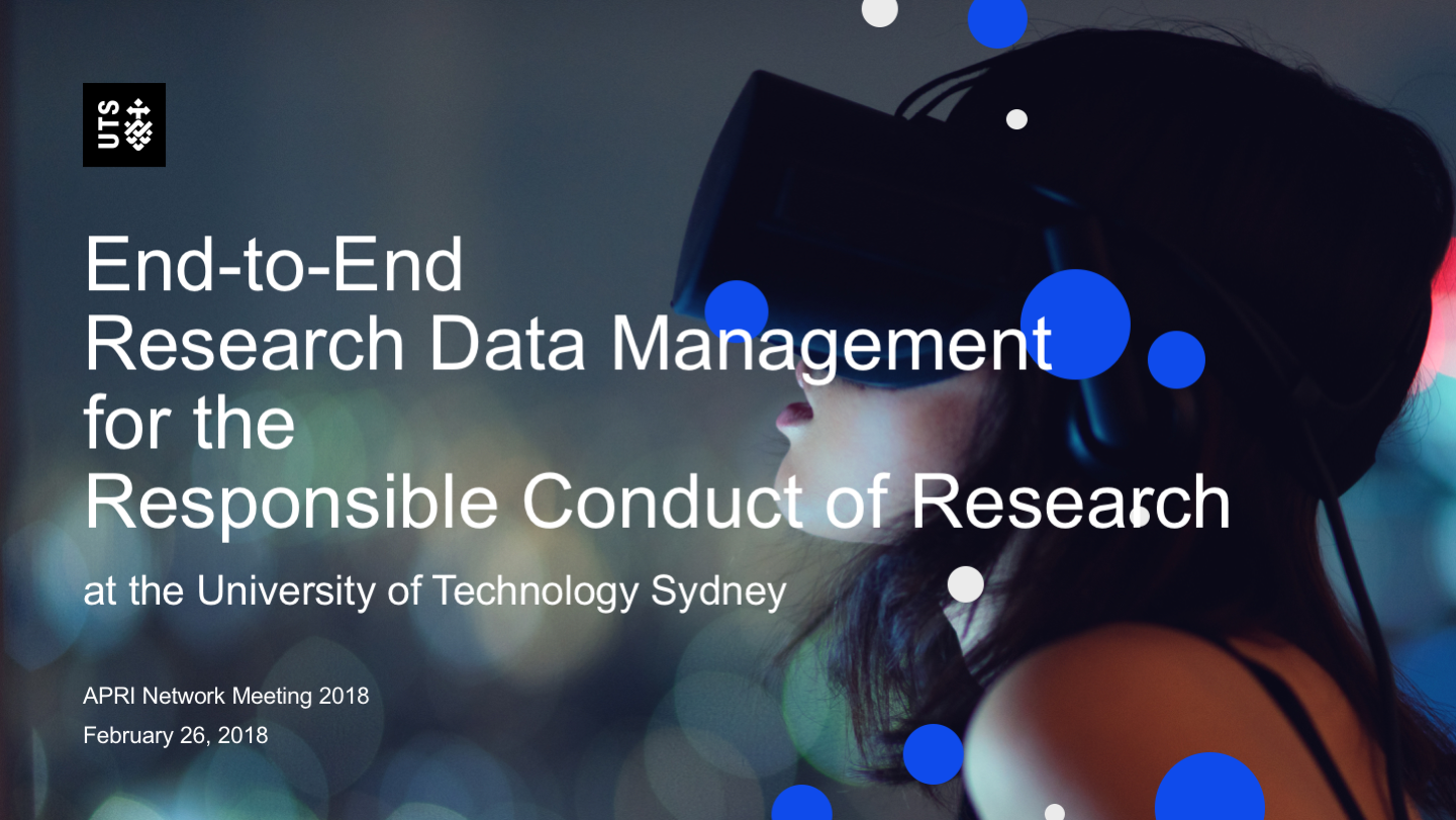 End-to-EndResearch Data Managementfor theResponsible Conduct of Researchat the University of Technology Sydney APRI Network Meeting 2018 February 26, 2018