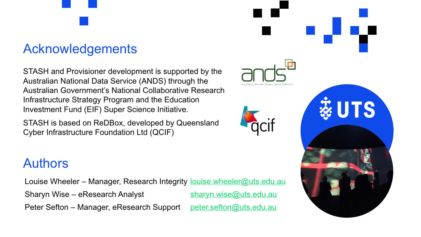 <p>Acknowledgements STASH and Provisioner development is supported by the Australian National Data Service (ANDS) through the Australian Government's National Collaborative Research Infrastructure Strategy Program and the Education Investment Fund (EIF) Super Science Initiative. ​ STASH is based on ReDBox, developed by Queensland Cyber Infrastructure Foundation Ltd (QCIF) Louise Wheeler – Manager, Research Integrity	louise.wheeler@uts.edu.au Sharyn Wise – eResearch Analyst	sharyn.wise@uts.edu.au Peter Sefton – Manager, eResearch Support	peter.sefton@uts.edu.au Authors