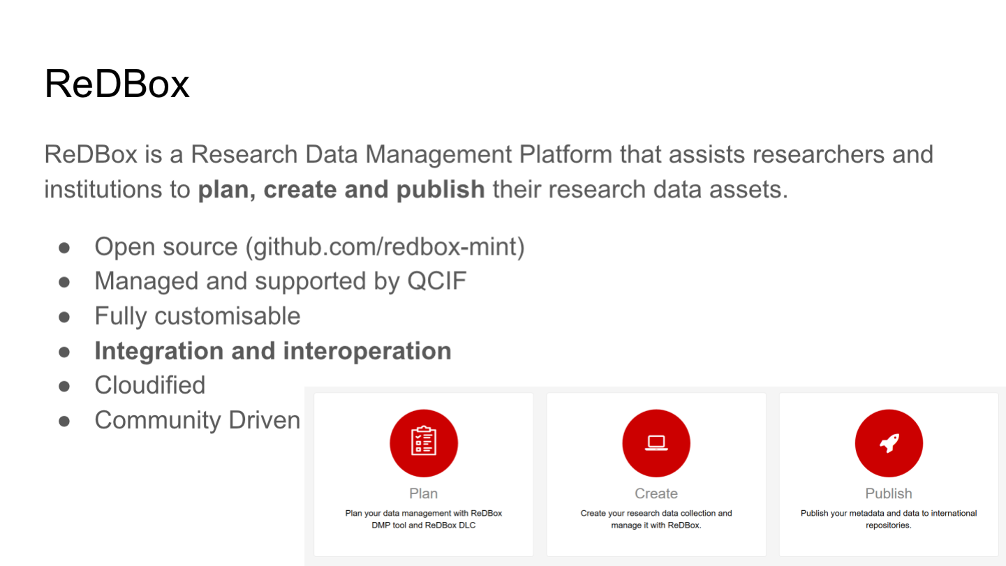 ReDBox ReDBox is a Research Data Management Platform that assists researchers and institutions to plan, create and publish their research data assets. Open source (github.com/redbox-mint) Managed and supported by QCIF Fully customisable Integration and interoperation Cloudified Community Driven