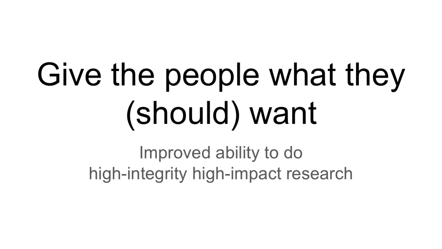 Give the people what they (should) want Improved ability to do high-integrity high-impact research