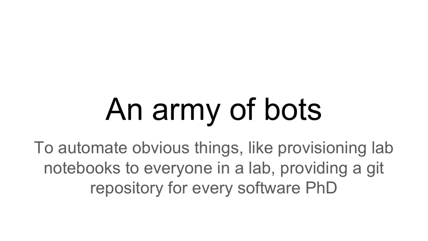 An army of bots To automate obvious things, like provisioning lab notebooks to everyone in a lab, providing a git repository for every software PhD
