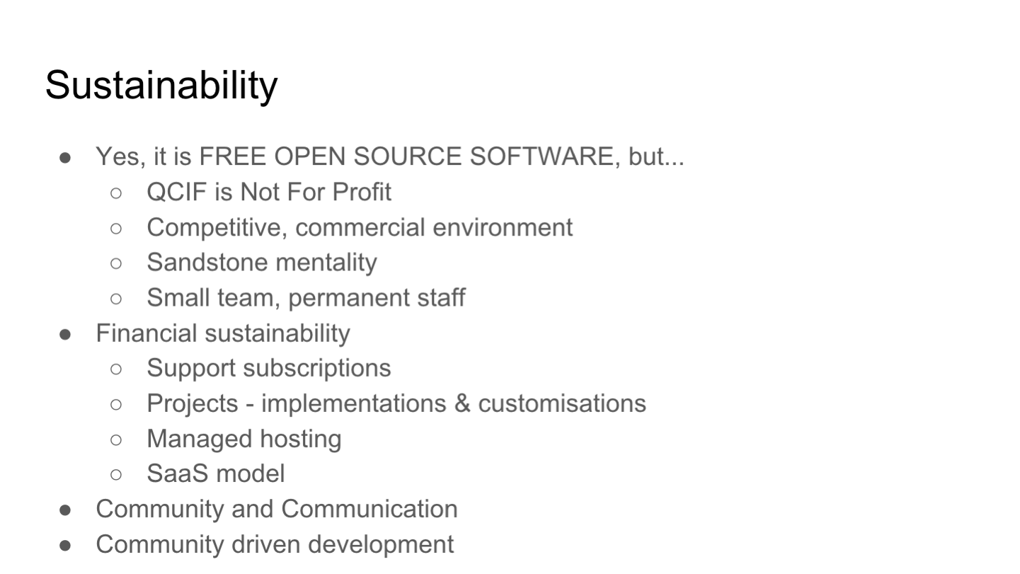Sustainability Yes, it is FREE OPEN SOURCE SOFTWARE, but... QCIF is Not For Profit Competitive, commercial environment Sandstone mentality Small team, permanent staff Financial sustainability Support subscriptions Projects - implementations & customisations Managed hosting SaaS model Community and Communication Community driven development