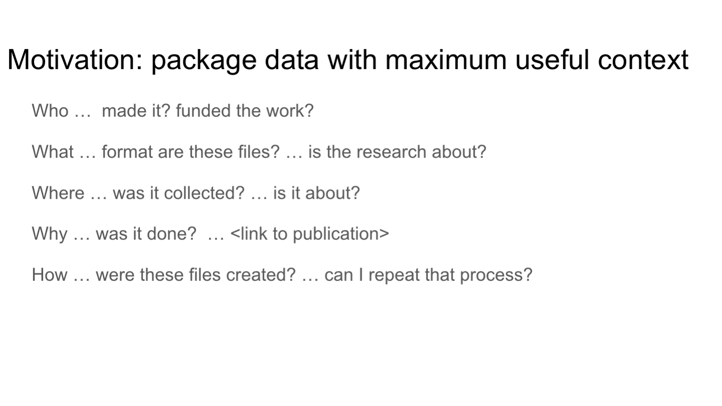 Motivation: package data with maximum useful context Who …  made it? funded the work?  What … format are these files? … is the research about? Where … was it collected? … is it about?  Why … was it done?  … <link to publication> How … were these files created? … can I repeat that process?