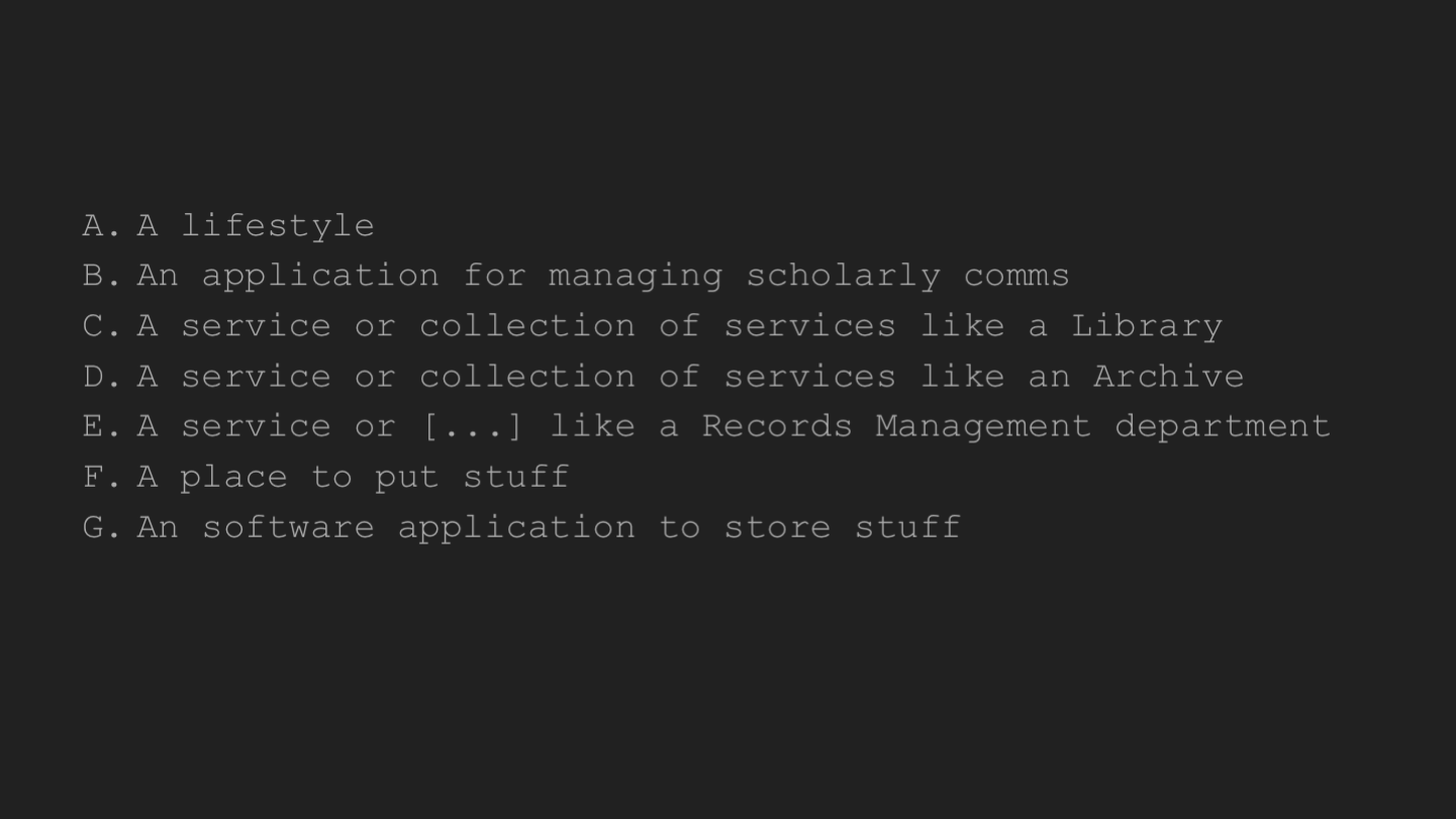 A lifestyle An application for managing scholarly comms A service or collection of services like a Library A service or collection of services like an Archive A service or [...] like a Records Management department A place to put stuff An software application to store stuff