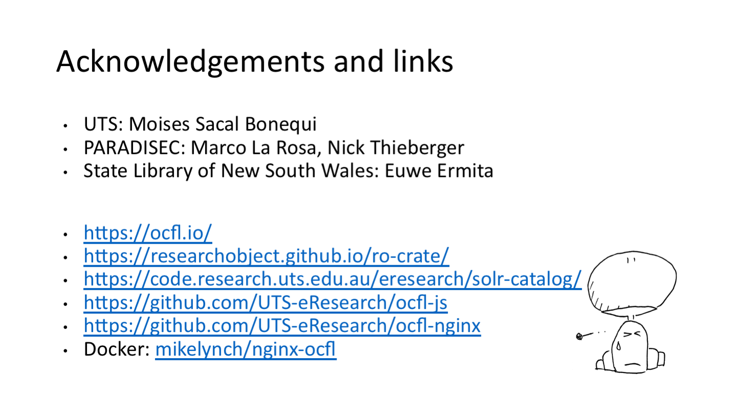 Acknowledgements and links UTS: Moises Sacal Bonequi PARADISEC: Marco De La Rosa, Nick Thieberger State Library of New South Wales: Euwe Ermita <p>https://ocfl.io/ https://researchobject.github.io/ro-crate/ https://code.research.uts.edu.au/eresearch/solr-catalog/ https://github.com/UTS-eResearch/ocfl-js https://github.com/UTS-eResearch/ocfl-nginx Docker: mikelynch/nginx-ocfl</p> <p>