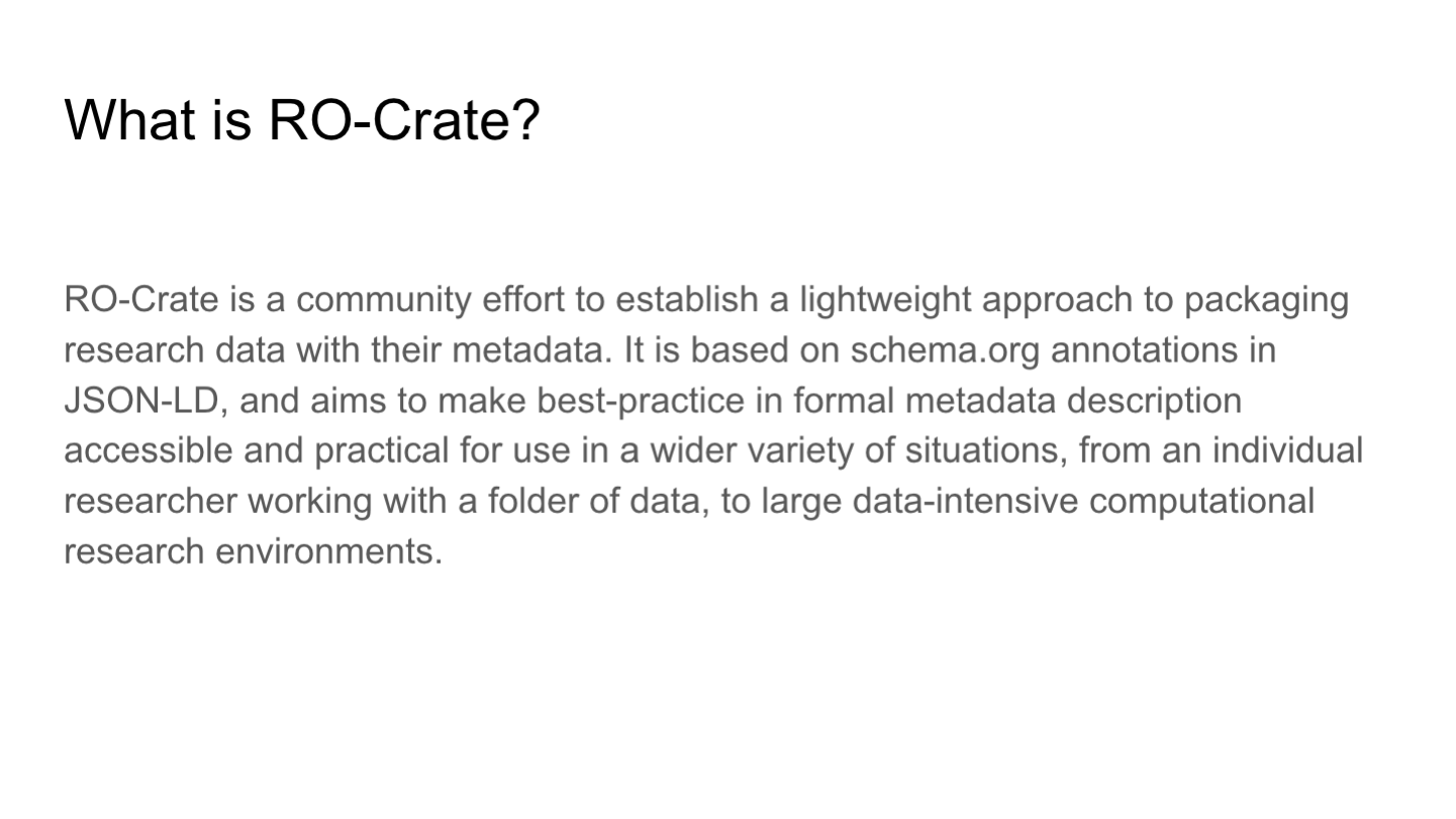 What is RO-Crate? <p>RO-Crate is a community effort to establish a lightweight approach to packaging research data with their metadata. It is based on schema.org annotations in JSON-LD, and aims to make best-practice in formal metadata description accessible and practical for use in a wider variety of situations, from an individual researcher working with a folder of data, to large data-intensive computational research environments.</p> <p>