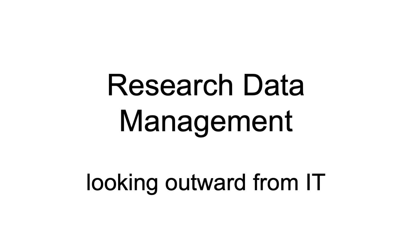 Research Data Management  looking outward from IT Research Data Management  looking outward from IT