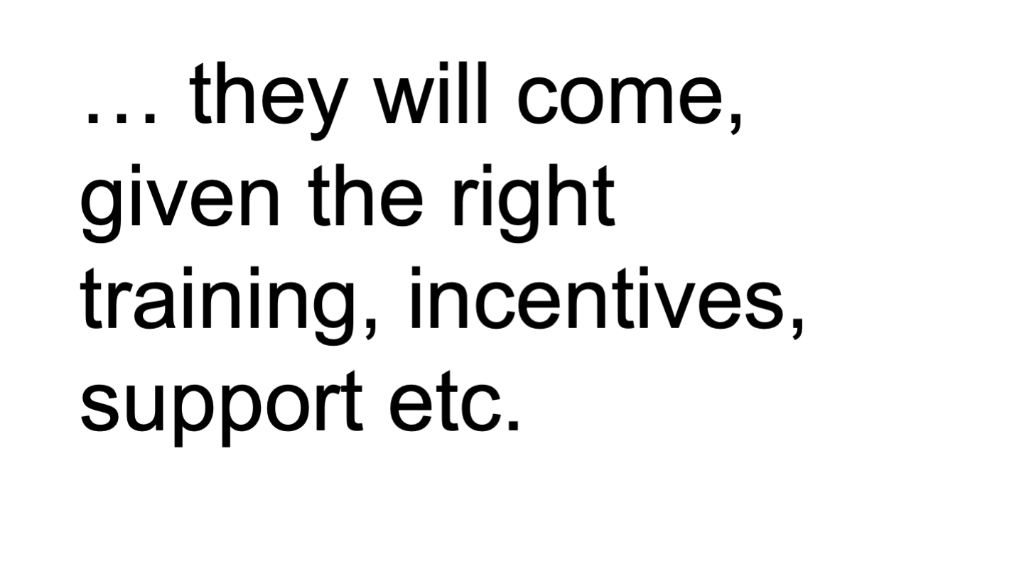 … they will come, given the right training, incentives, support etc. <p>