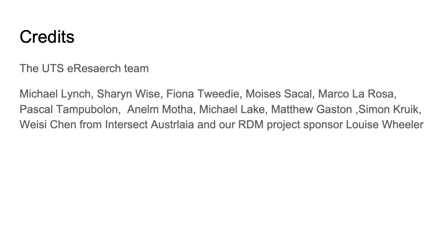 Credits The UTS eResaerch team Michael Lynch, Sharyn Wise, Fiona Tweedie, Moises Sacal, Marco La Rosa, Pascal Tampubolon,  Anelm Motha, Michael Lake, Matthew Gaston ,Simon Kruik, Weisi Chen from Intersect Austrlaia and our RDM project sponsor Louise Wheeler Credits <p>