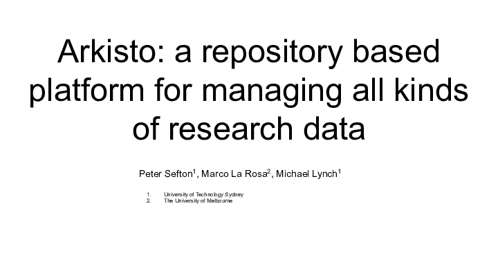 Arkisto: a repository based platform for managing all kinds of research data Peter Sefton1, Marco La Rosa2, Michael Lynch1 <p>University of Technology Sydney The University of Melbourne