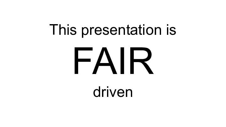 This presentation is  FAIR driven