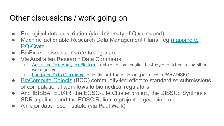Other discussions / work going on Ecological data description (via University of Queensland) Machine-actionable Research Data Management Plans - eg mapping to RO-Crate BioExcel - discussions are taking place Via Australian Research Data Commons: Australian Text Analytics Platform - data object description for Jupyter notebooks and other workspaces Language Data Commons - potential building on techniques used in PARADISEC BioCompute Objects (BCO) community-led effort to standardise submissions of computational workflows to biomedical regulators. And IBISBA, ELIXIR, the EOSC-Life Cluster project, the DISSCo Synthesis+ SDR pipelines and the EOSC Reliance project in geosciences A major Japanese institute (via Paul Walk)