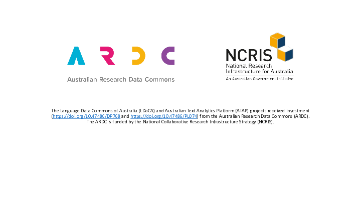 The Language Data Commons of Australia (LDaCA) and Australian Text Analytics Platform (ATAP) projects received investment (https://doi.org/10.47486/DP768 and https://doi.org/10.47486/PL074) from the Australian Research Data Commons (ARDC). The ARDC is funded by the National Collaborative Research Infrastructure Strategy (NCRIS).