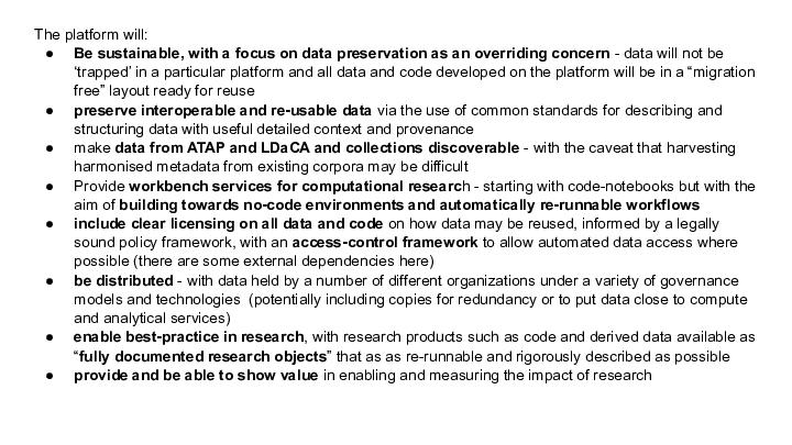 """The platform will: Be sustainable, with a focus on data preservation as an overriding concern - data will not be 'trapped' in a particular platform and all data and code developed on the platform will be in a """"migration free"""" layout ready for reuse preserve interoperable and re-usable data via the use of common standards for describing and structuring data with useful detailed context and provenance  make data from ATAP and LDaCA and collections discoverable - with the caveat that harvesting harmonised metadata from existing corpora may be difficult Provide workbench services for computational research - starting with code-notebooks but with the aim of building towards no-code environments and automatically re-runnable workflows include clear licensing on all data and code on how data may be reused, informed by a legally sound policy framework, with an access-control framework to allow automated data access where possible (there are some external dependencies here) be distributed - with data held by a number of different organizations under a variety of governance models and technologies  (potentially including copies for redundancy or to put data close to compute  and analytical services) enable best-practice in research, with research products such as code and derived data available as """"fully documented research objects"""" that as as re-runnable and rigorously described as possible provide and be able to show value in enabling and measuring the impact of research  <p>"""