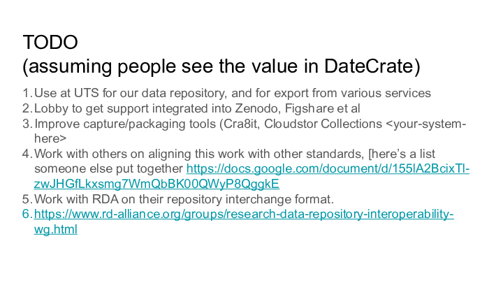 TODO || (assuming people see the value in DateCrate) || 1. Use at UTS for our data repository, and for export from various services || 2. Lobby to get support integrated into Zenodo, Figshare et al || 3. Improve capture/packaging tools (Cra8it, Cloudstor Collections <your-system- ||    here> || 4. Work with others on aligning this work with other standards, [here's a list ||    someone else put together https://docs.google.com/document/d/155lA2BcixTl- ||    zwJHGfLkxsmg7WmQbBK00QWyP8QggkE || 5. Work with RDA on their repository interchange format. || 6. https://www.rd-alliance.org/groups/research-data-repository-interoperability- ||    wg.html