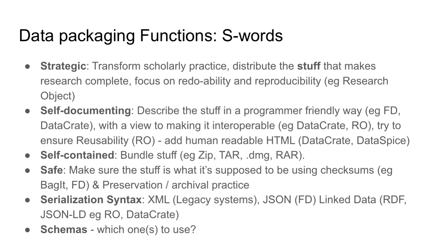 Data packaging Functions: S-words  Strategic: Transform scholarly practice, distribute the stuff that makes research complete, focus on redo-ability and reproducibility (eg Research Object) Self-documenting: Describe the stuff in a programmer friendly way (eg FD, DataCrate), with a view to making it interoperable (eg DataCrate, RO), try to ensure Reusability (RO) - add human readable HTML (DataCrate, DataSpice) Self-contained: Bundle stuff (eg Zip, TAR, .dmg, RAR).  Safe: Make sure the stuff is what it's supposed to be using checksums (eg BagIt, FD) & Preservation / archival practice Serialization Syntax: XML (Legacy systems), JSON (FD) Linked Data (RDF, JSON-LD eg RO, DataCrate) Schemas - which one(s) to use?