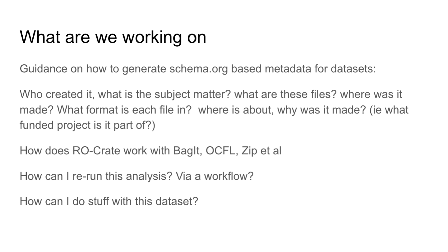 What are we working on Guidance on how to generate schema.org based metadata for datasets: Who created it, what is the subject matter? what are these files? where was it made? What format is each file in?  where is about, why was it made? (ie what funded project is it part of?) How does RO-Crate work with BagIt, OCFL, Zip et al How can I re-run this analysis? Via a workflow? How can I do stuff with this dataset?
