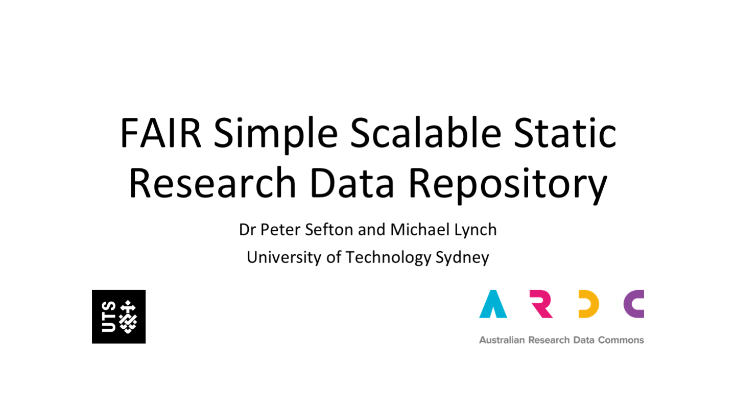 FAIR Simple Scalable Static Research Data Repository Dr Peter Sefton and Michael Lynch University of Technology Sydney