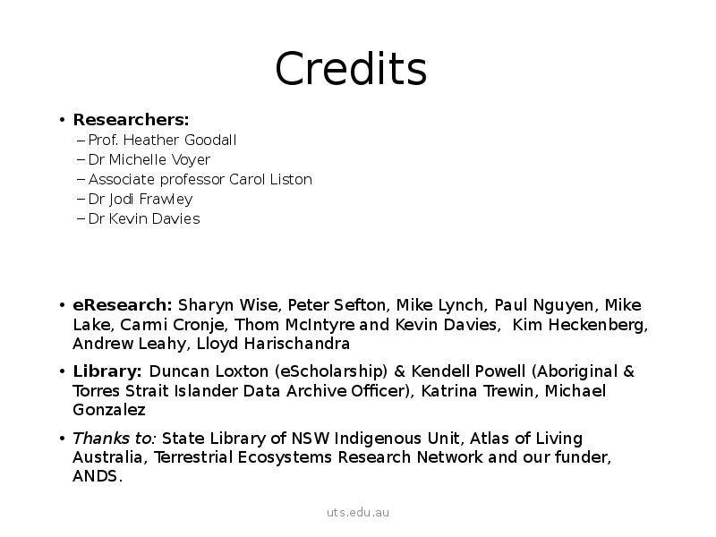 Credits Researchers: Prof. Heather Goodall Dr Michelle Voyer Associate professor Carol Liston Dr Jodi Frawley Dr Kevin Davies eResearch: Sharyn Wise, Peter Sefton, Mike Lynch, Paul Nguyen, Mike Lake, Carmi Cronje, Thom McIntyre and Kevin Davies, Kim Heckenberg, Andrew Leahy, Lloyd Harischandra Library: Duncan Loxton (eScholarship) & Kendell Powell (Aboriginal & Torres Strait Islander Data Archive Officer), Katrina Trewin, Michael Gonzalez Thanks to: State Library of NSW Indigenous Unit, Atlas of Living Australia, Terrestrial Ecosystems Research Network and our funder, ANDS.