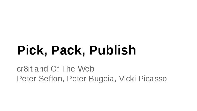 Pick, Pack, Publish cr8it and Of The Web Peter Sefton, Peter Bugeia, Vicki Picasso