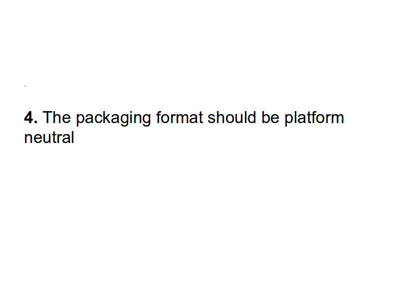 4. The packaging format should be platform neutral