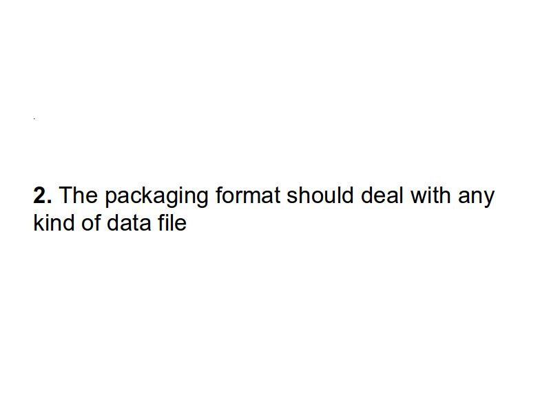 2. The packaging format should deal with any kind of data file