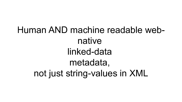 Human AND machine readable web- ||                 native ||             linked-data ||              metadata, ||    not just string-values in XML